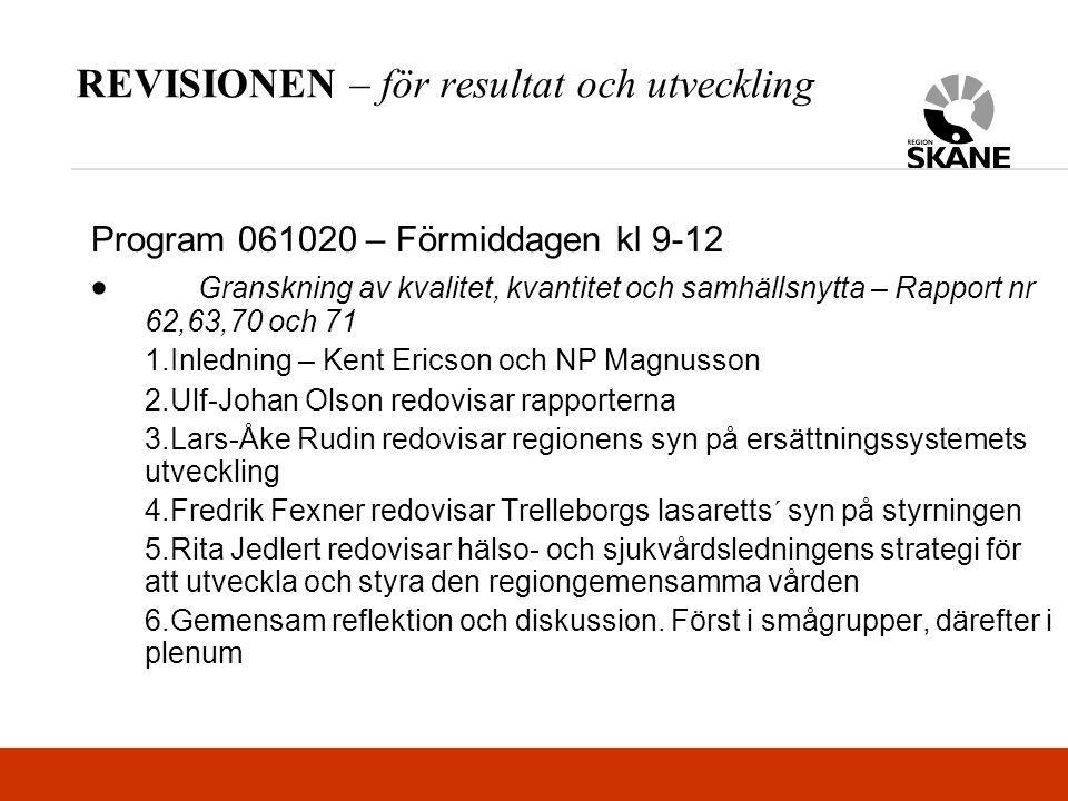 REVISIONEN – för resultat och utveckling Program 061020 – Förmiddagen kl 9-12  Granskning av kvalitet, kvantitet och samhällsnytta – Rapport nr 62,63,70 och 71 1.Inledning – Kent Ericson och NP Magnusson 2.Ulf-Johan Olson redovisar rapporterna 3.Lars-Åke Rudin redovisar regionens syn på ersättningssystemets utveckling 4.Fredrik Fexner redovisar Trelleborgs lasaretts´ syn på styrningen 5.Rita Jedlert redovisar hälso- och sjukvårdsledningens strategi för att utveckla och styra den regiongemensamma vården 6.Gemensam reflektion och diskussion.