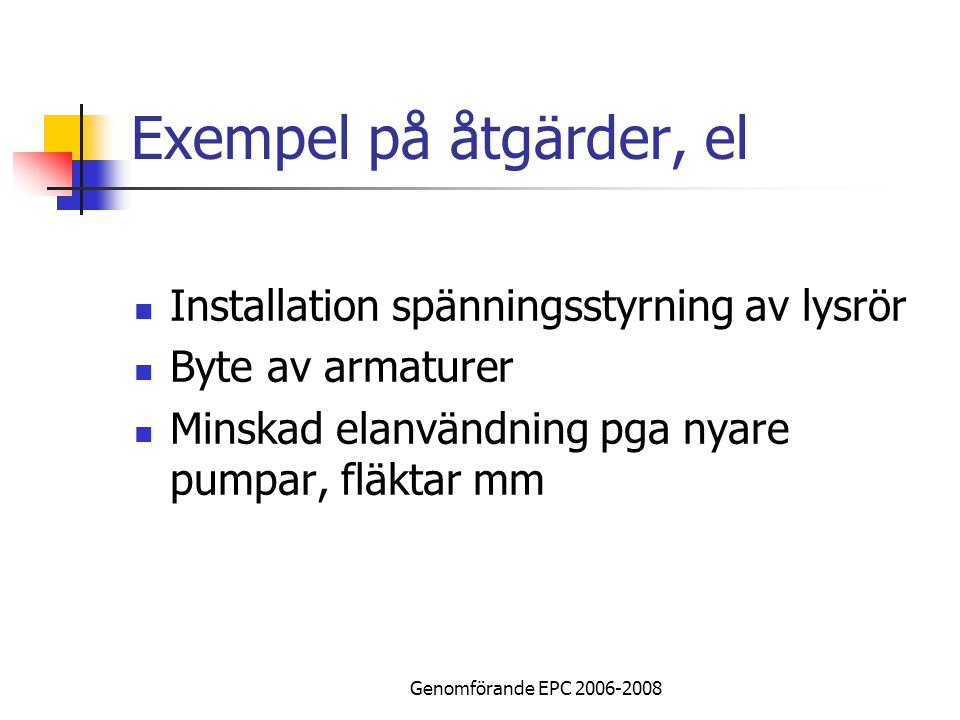 Genomförande EPC 2006-2008 Exempel på åtgärder, el Installation spänningsstyrning av lysrör Byte av armaturer Minskad elanvändning pga nyare pumpar, fläktar mm