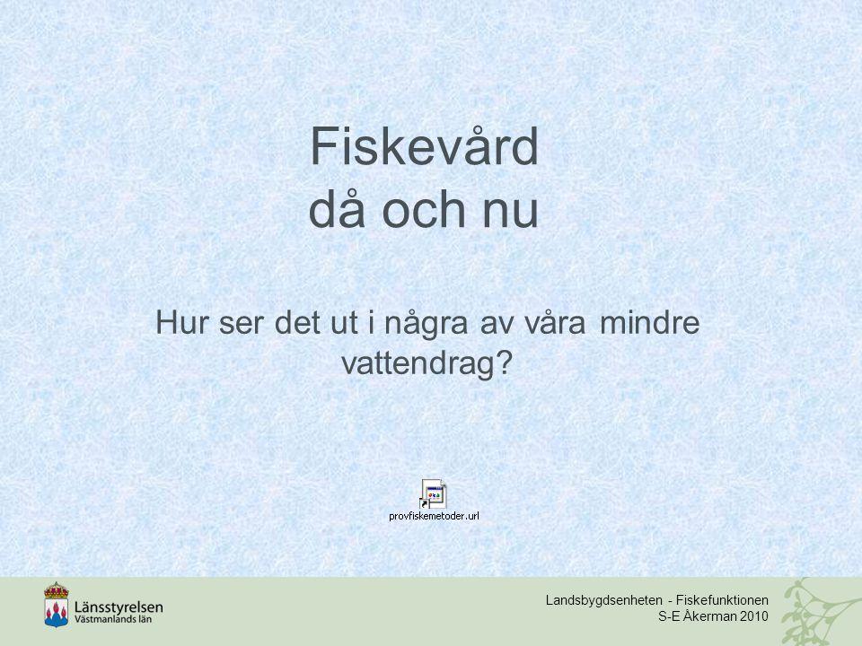Landsbygdsenheten - Fiskefunktionen S-E Åkerman 2010 Fiskevård då och nu Hur ser det ut i några av våra mindre vattendrag?