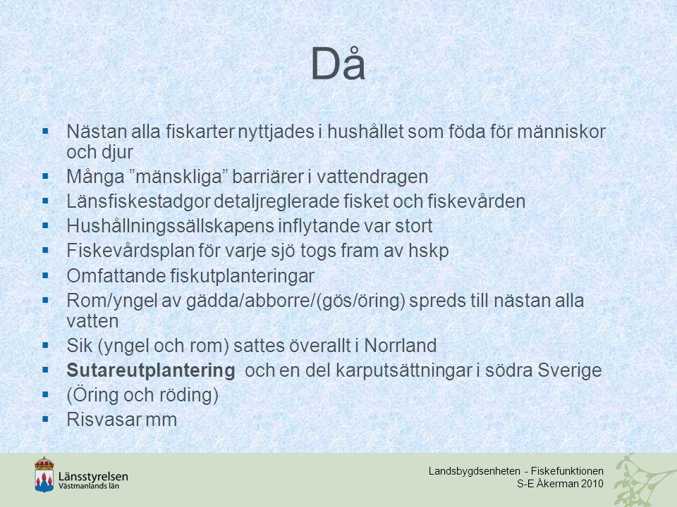 Landsbygdsenheten - Fiskefunktionen S-E Åkerman 2010 Då  Nästan alla fiskarter nyttjades i hushållet som föda för människor och djur  Många mänskliga barriärer i vattendragen  Länsfiskestadgor detaljreglerade fisket och fiskevården  Hushållningssällskapens inflytande var stort  Fiskevårdsplan för varje sjö togs fram av hskp  Omfattande fiskutplanteringar  Rom/yngel av gädda/abborre/(gös/öring) spreds till nästan alla vatten  Sik (yngel och rom) sattes överallt i Norrland  Sutareutplantering och en del karputsättningar i södra Sverige  (Öring och röding)  Risvasar mm