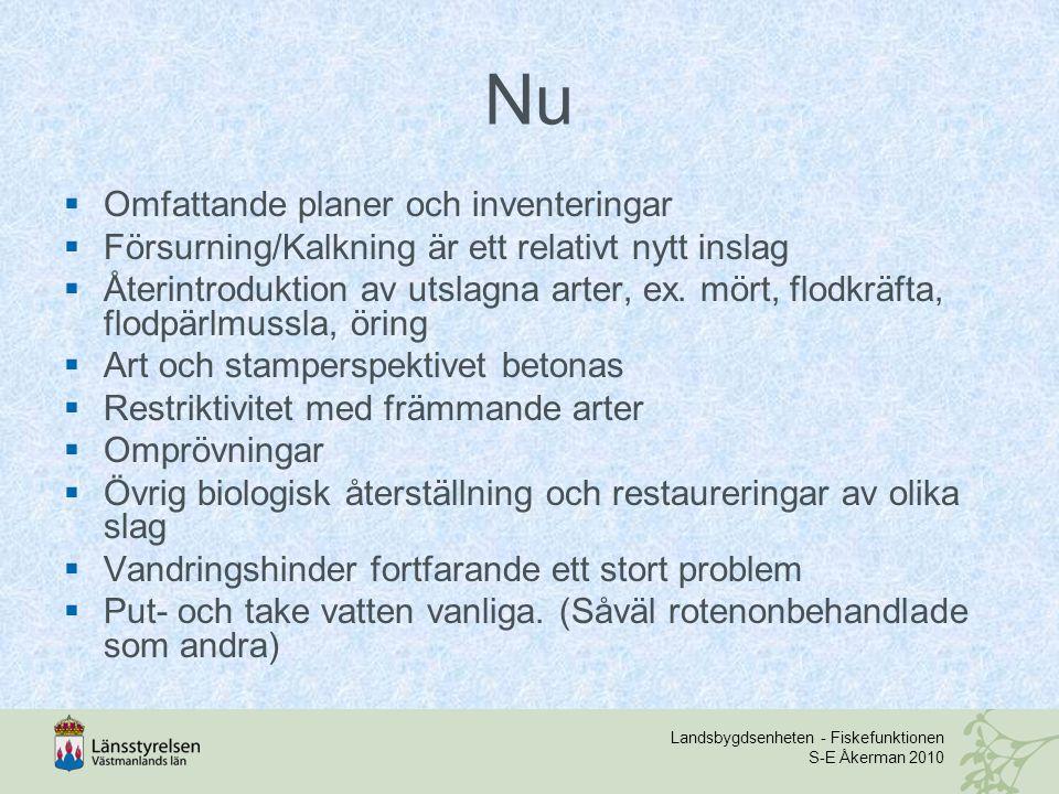 Landsbygdsenheten - Fiskefunktionen S-E Åkerman 2010 Nu  Omfattande planer och inventeringar  Försurning/Kalkning är ett relativt nytt inslag  Återintroduktion av utslagna arter, ex.