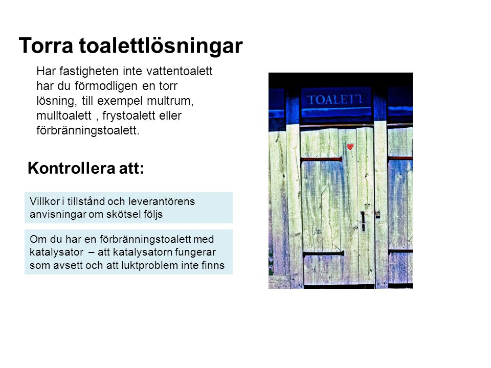 Torra toalettlösningar Kontrollera att: Villkor i tillstånd och leverantörens anvisningar om skötsel följs Har fastigheten inte vattentoalett har du f