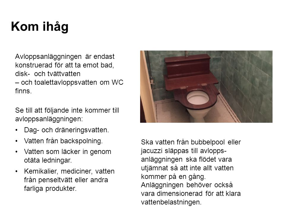 Kom ihåg Avloppsanläggningen är endast konstruerad för att ta emot bad, disk- och tvättvatten – och toalettavloppsvatten om WC finns. Se till att följ