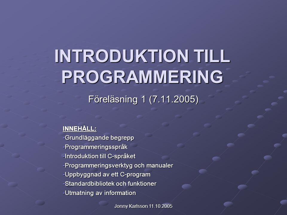 Jonny Karlsson 11.10.2005 INTRODUKTION TILL PROGRAMMERING Föreläsning 1 (7.11.2005) INNEHÅLL: -Grundläggande begrepp -Programmeringsspråk -Introduktio
