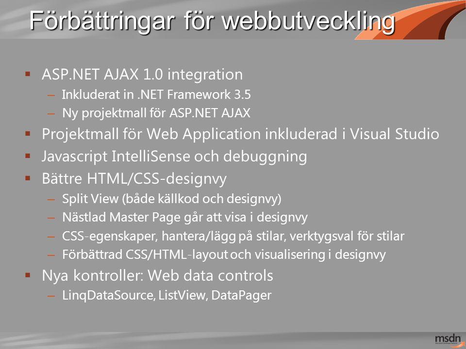 Förbättringar för webbutveckling  ASP.NET AJAX 1.0 integration – Inkluderat in.NET Framework 3.5 – Ny projektmall för ASP.NET AJAX  Projektmall för Web Application inkluderad i Visual Studio  Javascript IntelliSense och debuggning  Bättre HTML/CSS-designvy – Split View (både källkod och designvy) – Nästlad Master Page går att visa i designvy – CSS-egenskaper, hantera/lägg på stilar, verktygsval för stilar – Förbättrad CSS/HTML-layout och visualisering i designvy  Nya kontroller: Web data controls – LinqDataSource, ListView, DataPager
