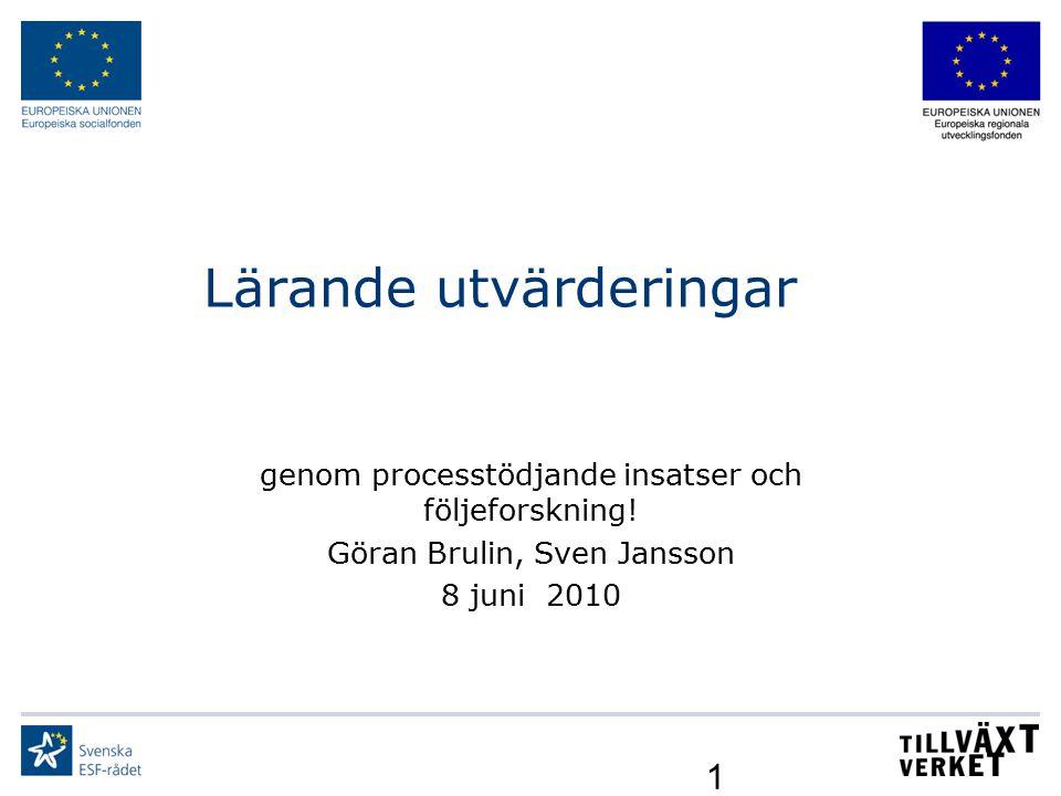 1 Lärande utvärderingar genom processtödjande insatser och följeforskning! Göran Brulin, Sven Jansson 8 juni 2010