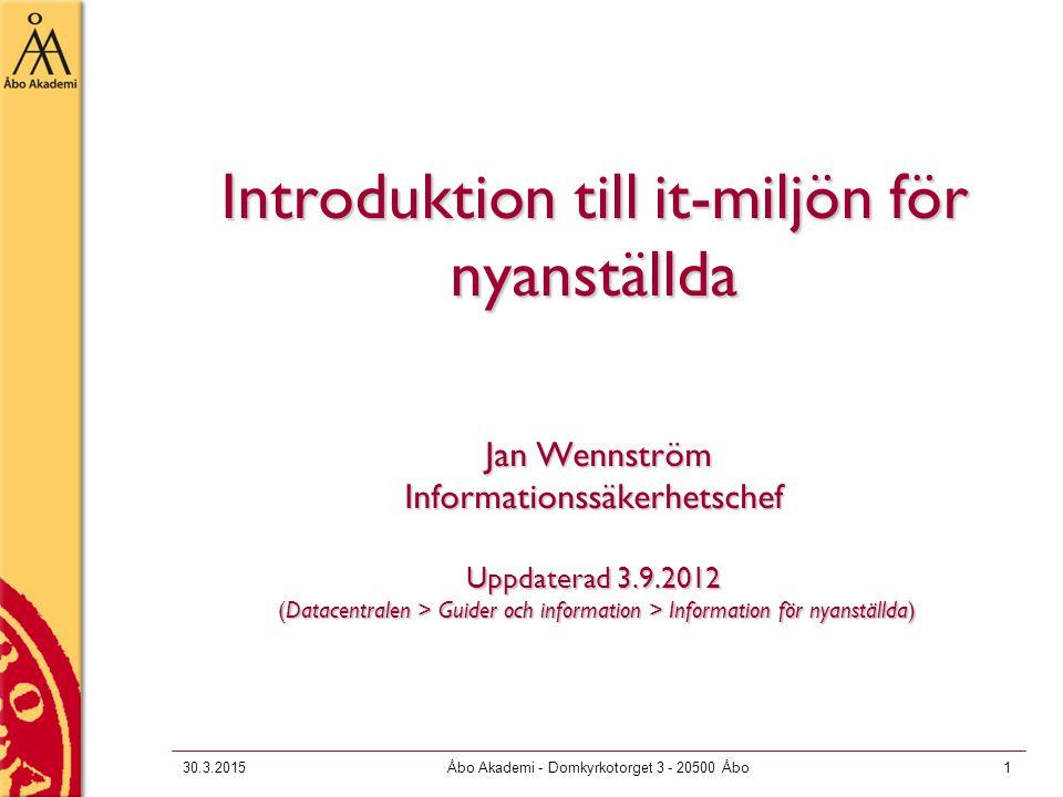 30.3.2015Åbo Akademi - Domkyrkotorget 3 - 20500 Åbo1 Introduktion till it-miljön för nyanställda Jan Wennström Informationssäkerhetschef Uppdaterad 3.9.2012 (Datacentralen > Guider och information > Information för nyanställda)