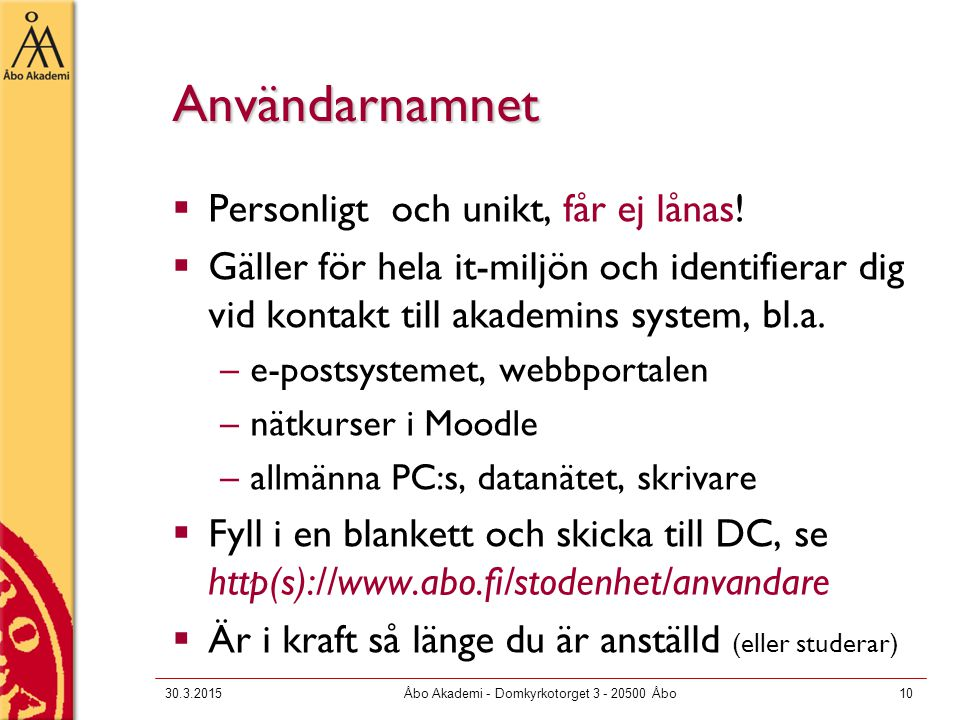 30.3.2015Åbo Akademi - Domkyrkotorget 3 - 20500 Åbo10 Användarnamnet  Personligt och unikt, får ej lånas!  Gäller för hela it-miljön och identifiera