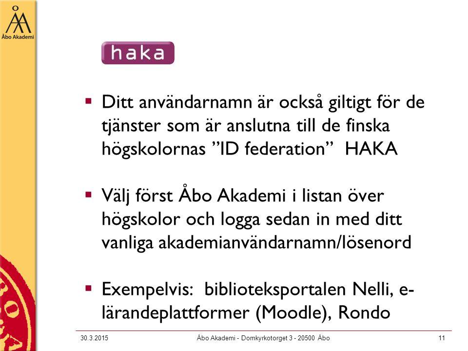  Ditt användarnamn är också giltigt för de tjänster som är anslutna till de finska högskolornas ID federation HAKA  Välj först Åbo Akademi i listan över högskolor och logga sedan in med ditt vanliga akademianvändarnamn/lösenord  Exempelvis: biblioteksportalen Nelli, e- lärandeplattformer (Moodle), Rondo 30.3.2015Åbo Akademi - Domkyrkotorget 3 - 20500 Åbo11