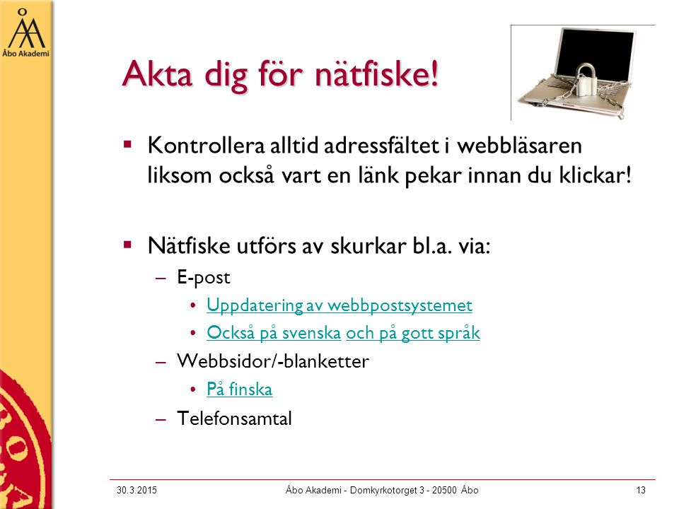 30.3.2015Åbo Akademi - Domkyrkotorget 3 - 20500 Åbo13 Akta dig för nätfiske!  Kontrollera alltid adressfältet i webbläsaren liksom också vart en länk
