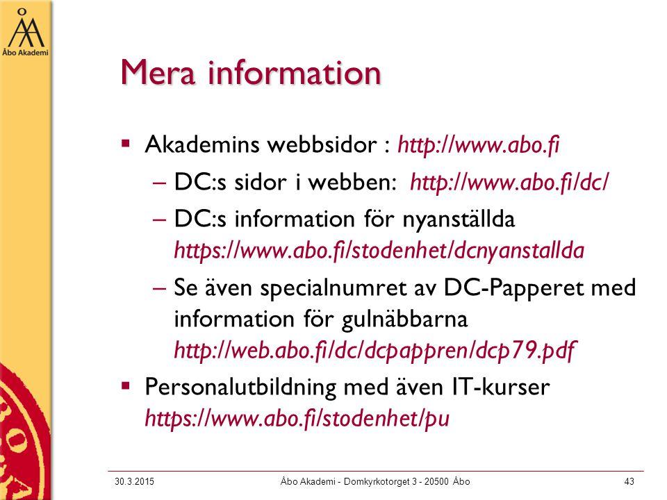 30.3.2015Åbo Akademi - Domkyrkotorget 3 - 20500 Åbo43 Mera information  Akademins webbsidor : http://www.abo.fi –DC:s sidor i webben: http://www.abo.fi/dc/ –DC:s information för nyanställda https://www.abo.fi/stodenhet/dcnyanstallda –Se även specialnumret av DC-Papperet med information för gulnäbbarna http://web.abo.fi/dc/dcpappren/dcp79.pdf  Personalutbildning med även IT-kurser https://www.abo.fi/stodenhet/pu
