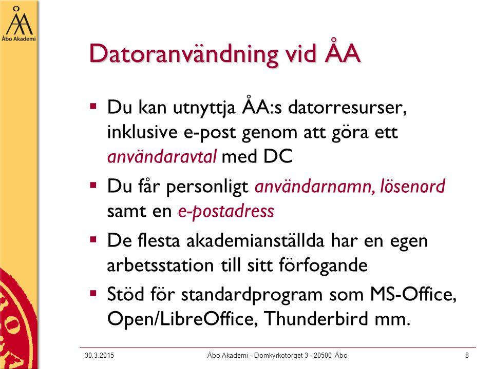 30.3.2015Åbo Akademi - Domkyrkotorget 3 - 20500 Åbo8 Datoranvändning vid ÅA  Du kan utnyttja ÅA:s datorresurser, inklusive e-post genom att göra ett användaravtal med DC  Du får personligt användarnamn, lösenord samt en e-postadress  De flesta akademianställda har en egen arbetsstation till sitt förfogande  Stöd för standardprogram som MS-Office, Open/LibreOffice, Thunderbird mm.