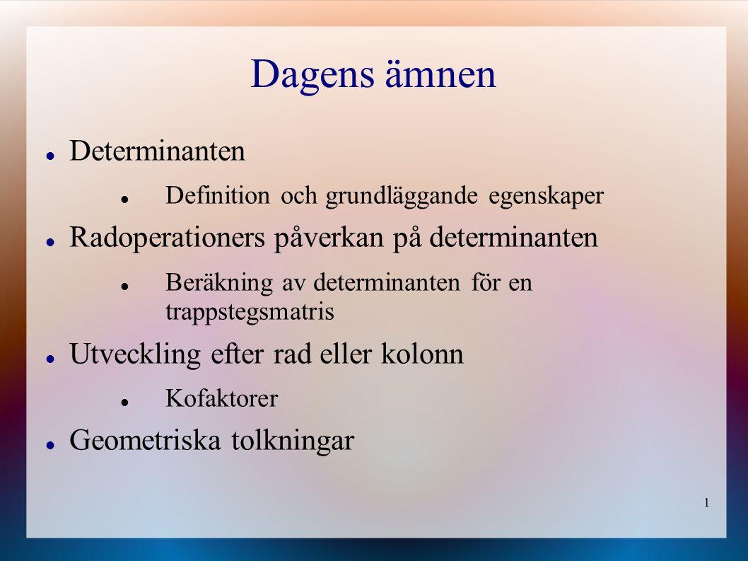 1 Dagens ämnen Determinanten Definition och grundläggande egenskaper Radoperationers påverkan på determinanten Beräkning av determinanten för en trapp