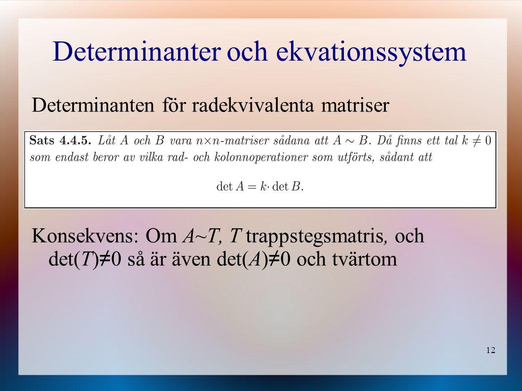 12 Determinanter och ekvationssystem Determinanten för radekvivalenta matriser Konsekvens: Om A~T, T trappstegsmatris, och det(T) ≠ 0 så är även det(A