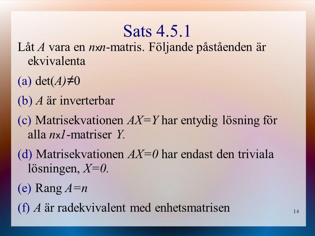 14 Sats 4.5.1 Låt A vara en n x n-matris. Följande påståenden är ekvivalenta (a) det(A) ≠ 0 (b) A är inverterbar (c) Matrisekvationen AX=Y har entydig
