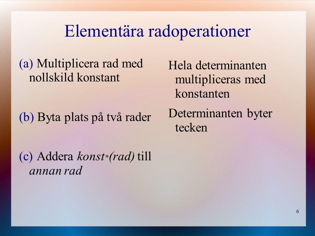6 Elementära radoperationer (a) Multiplicera rad med nollskild konstant (b) Byta plats på två rader (c) Addera konst * (rad) till annan rad Hela deter
