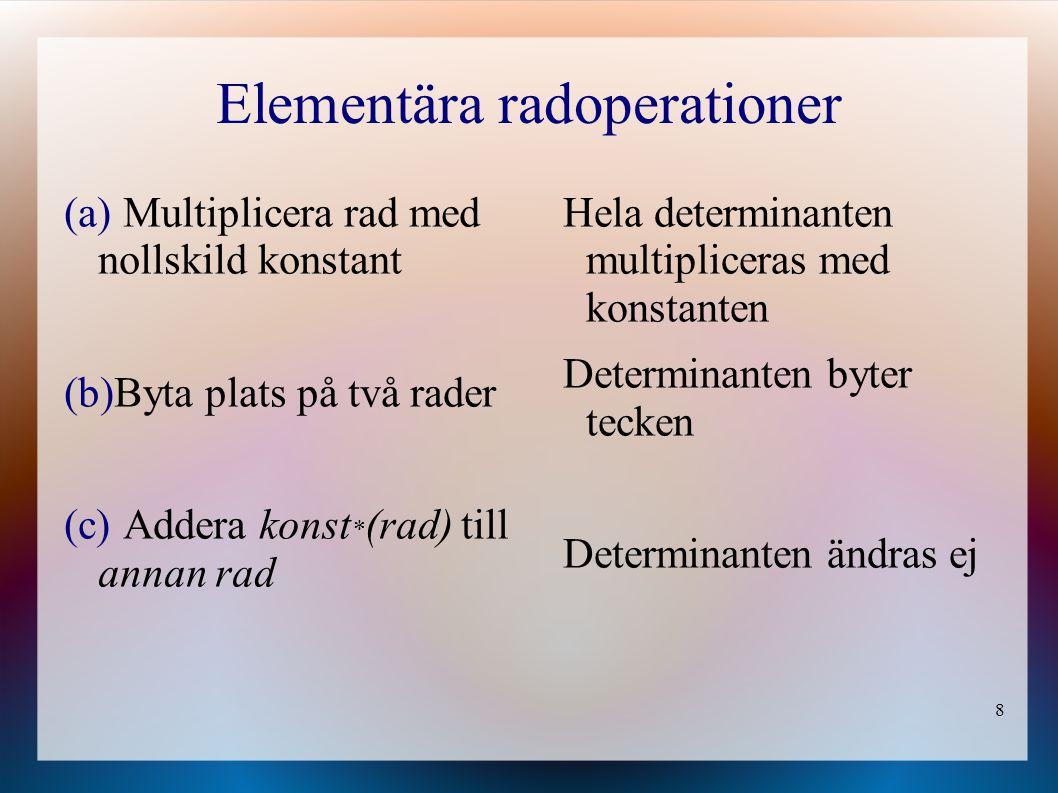 8 Elementära radoperationer (a) Multiplicera rad med nollskild konstant (b)Byta plats på två rader (c) Addera konst * (rad) till annan rad Hela determ