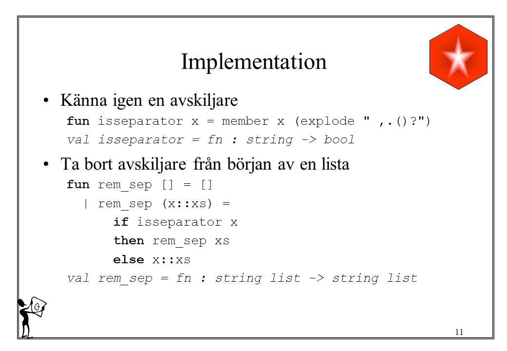 11 Implementation Känna igen en avskiljare fun isseparator x = member x (explode ,.()? ) val isseparator = fn : string -> bool Ta bort avskiljare från början av en lista fun rem_sep [] = [] | rem_sep (x::xs) = if isseparator x then rem_sep xs else x::xs val rem_sep = fn : string list -> string list