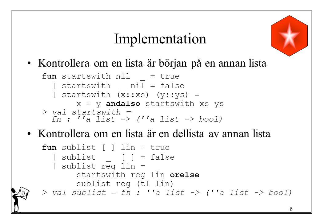 8 Implementation Kontrollera om en lista är början på en annan lista fun startswith nil _ = true | startswith _ nil = false | startswith (x::xs) (y::ys) = x = y andalso startswith xs ys > val startswith = fn : a list -> ( a list -> bool) Kontrollera om en lista är en dellista av annan lista fun sublist [ ] lin = true | sublist _ [ ] = false | sublist reg lin = startswith reg lin orelse sublist reg (tl lin) > val sublist = fn : a list -> ( a list -> bool)