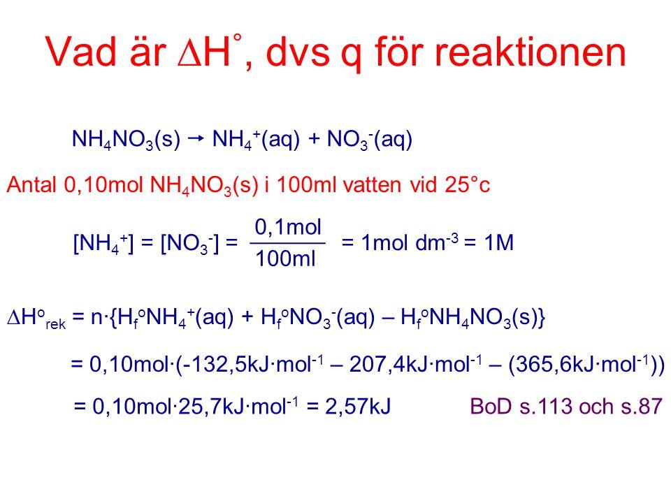 Vad är  H °, dvs q för reaktionen NH 4 NO 3 (s)  NH 4 + (aq) + NO 3 - (aq) Antal 0,10mol NH 4 NO 3 (s) i 100ml vatten vid 25°c [NH 4 + ] = [NO 3 - ]