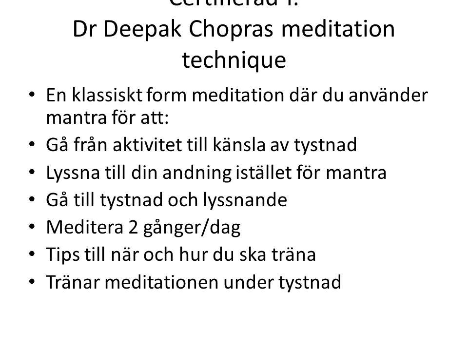 Certifierad i: Dr Deepak Chopras meditation technique En klassiskt form meditation där du använder mantra för att: Gå från aktivitet till känsla av tystnad Lyssna till din andning istället för mantra Gå till tystnad och lyssnande Meditera 2 gånger/dag Tips till när och hur du ska träna Tränar meditationen under tystnad