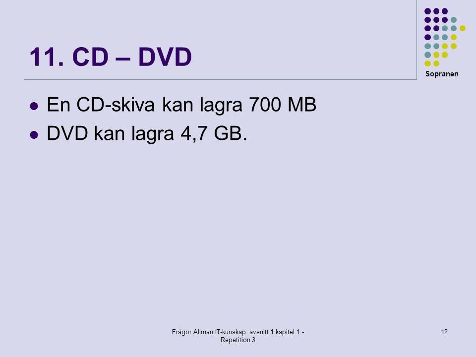 Sopranen Frågor Allmän IT-kunskap avsnitt 1 kapitel 1 - Repetition 3 12 11. CD – DVD En CD-skiva kan lagra 700 MB DVD kan lagra 4,7 GB.