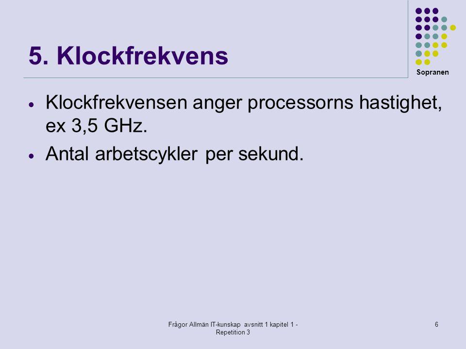 Sopranen Frågor Allmän IT-kunskap avsnitt 1 kapitel 1 - Repetition 3 6 5. Klockfrekvens  Klockfrekvensen anger processorns hastighet, ex 3,5 GHz.  A