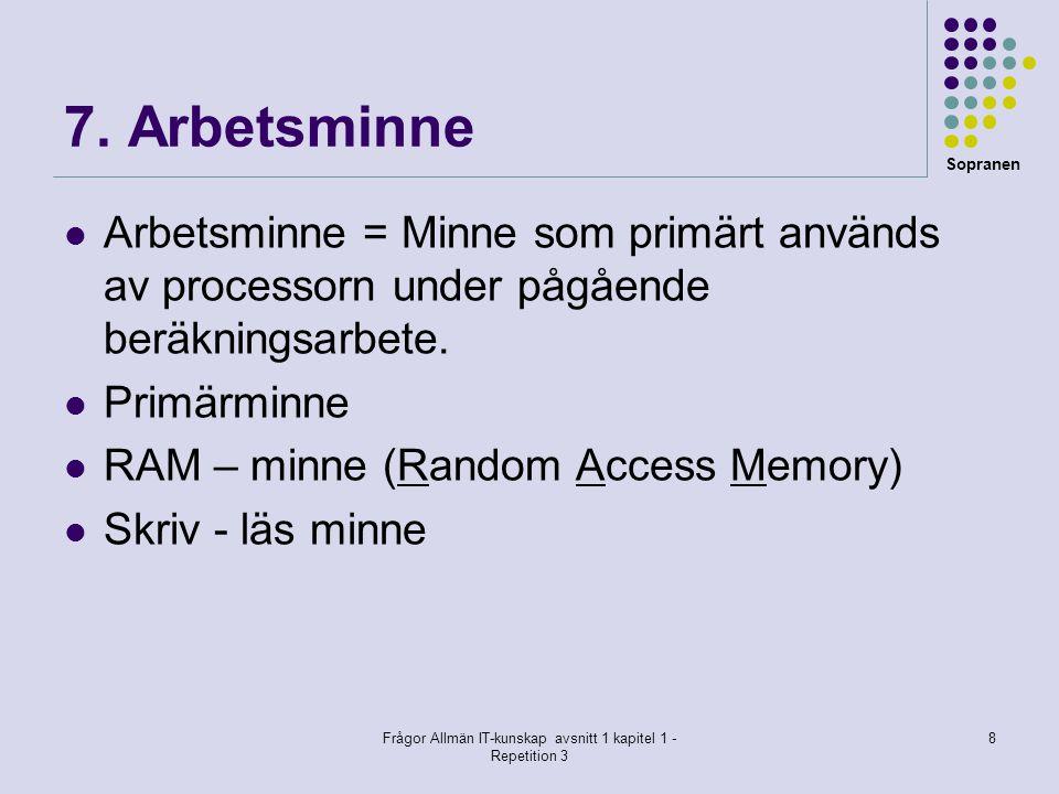Sopranen Frågor Allmän IT-kunskap avsnitt 1 kapitel 1 - Repetition 3 8 7. Arbetsminne Arbetsminne = Minne som primärt används av processorn under pågå
