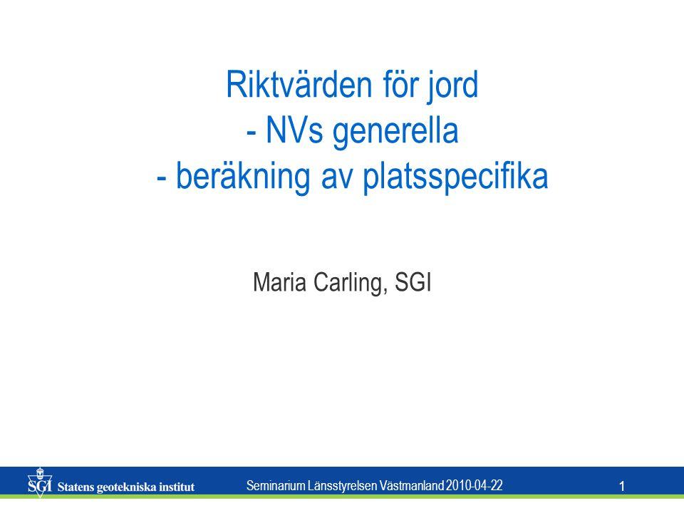 Seminarium Länsstyrelsen Västmanland 2010-04-22 1 Riktvärden för jord - NVs generella - beräkning av platsspecifika Maria Carling, SGI