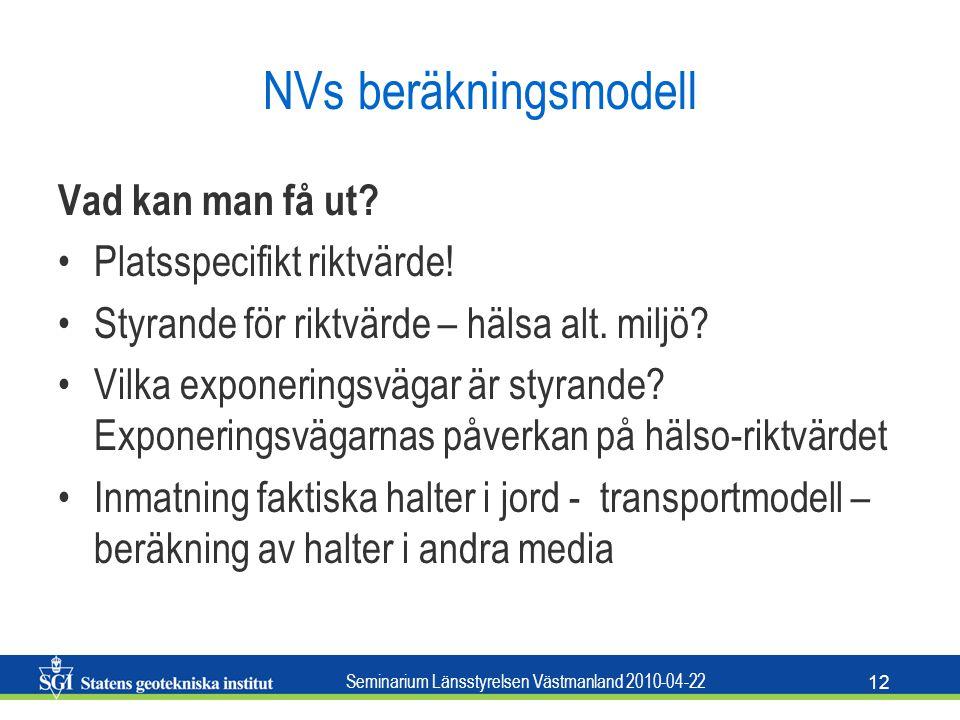 Seminarium Länsstyrelsen Västmanland 2010-04-22 12 NVs beräkningsmodell Vad kan man få ut? Platsspecifikt riktvärde! Styrande för riktvärde – hälsa al