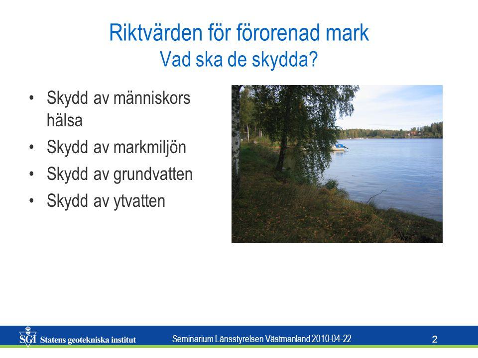 Seminarium Länsstyrelsen Västmanland 2010-04-22 2 Riktvärden för förorenad mark Vad ska de skydda? Skydd av människors hälsa Skydd av markmiljön Skydd