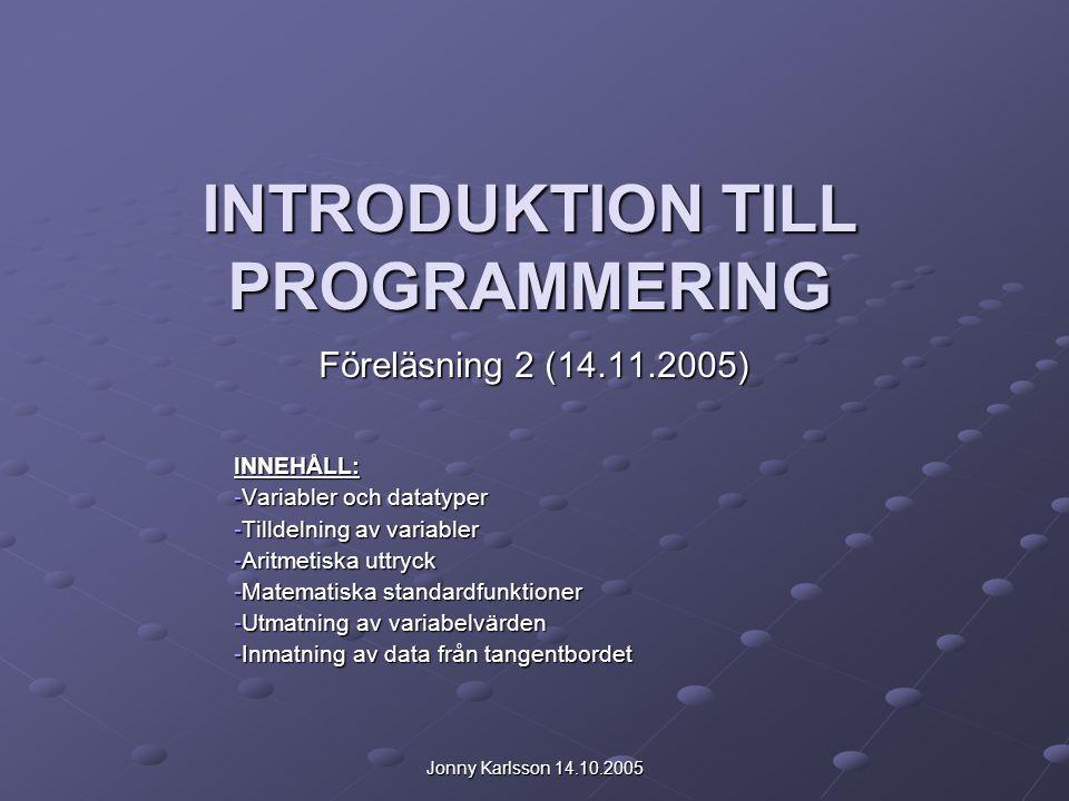 Jonny Karlsson 14.10.2005 INTRODUKTION TILL PROGRAMMERING Föreläsning 2 (14.11.2005) INNEHÅLL: -Variabler och datatyper -Tilldelning av variabler -Aritmetiska uttryck -Matematiska standardfunktioner -Utmatning av variabelvärden -Inmatning av data från tangentbordet
