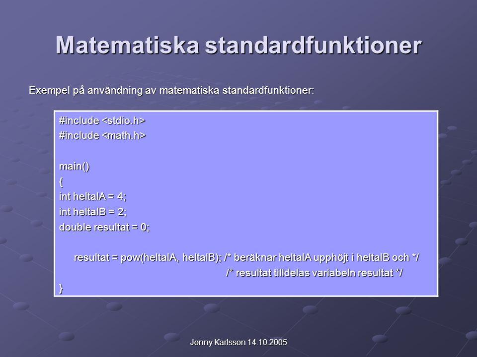 Jonny Karlsson 14.10.2005 Matematiska standardfunktioner Exempel på användning av matematiska standardfunktioner: #include #include main(){ int heltalA = 4; int heltalB = 2; double resultat = 0; resultat = pow(heltalA, heltalB); /* beräknar heltalA upphöjt i heltalB och */ resultat = pow(heltalA, heltalB); /* beräknar heltalA upphöjt i heltalB och */ /* resultat tilldelas variabeln resultat */ /* resultat tilldelas variabeln resultat */}