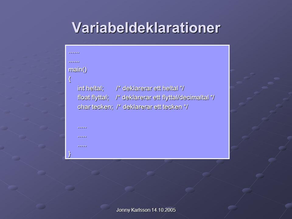 Jonny Karlsson 14.10.2005 Variabeldeklarationer............main(){ int heltal; /* deklarerar ett heltal */ int heltal; /* deklarerar ett heltal */ float flyttal; /* deklarerar ett flyttal/decimaltal */ float flyttal; /* deklarerar ett flyttal/decimaltal */ char tecken; /* deklarerar ett tecken */ char tecken; /* deklarerar ett tecken */..........