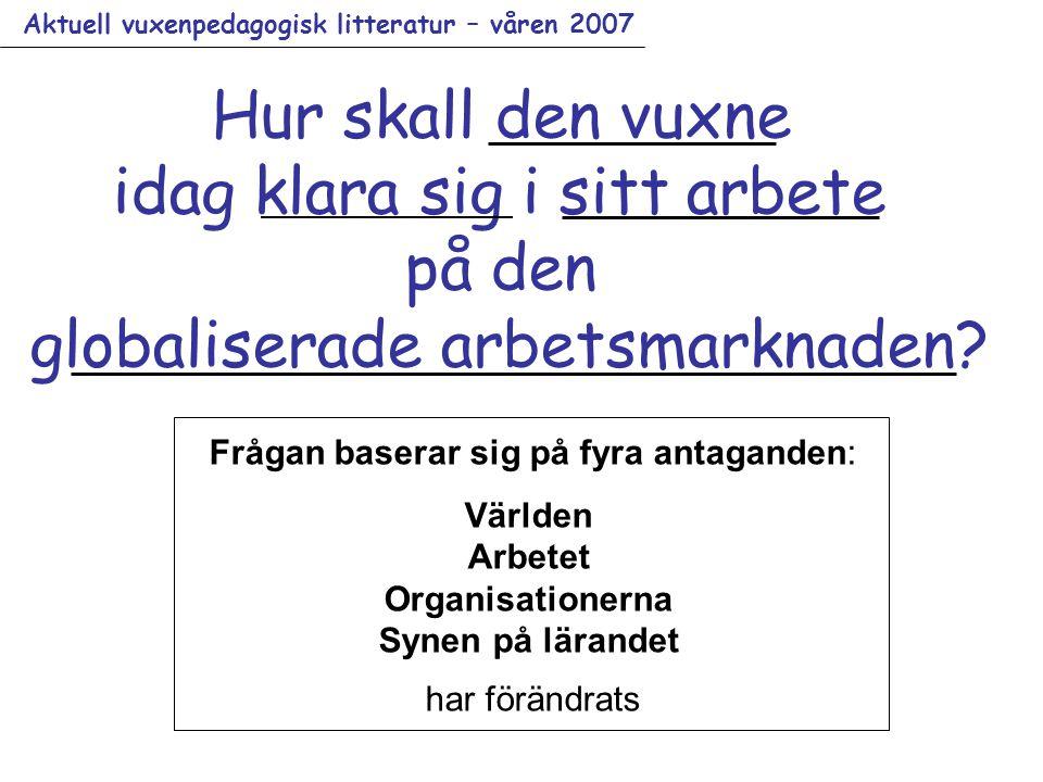 Aktuell vuxenpedagogisk litteratur – våren 2007 Hur skall den vuxne idag klara sig i sitt arbete på den globaliserade arbetsmarknaden.