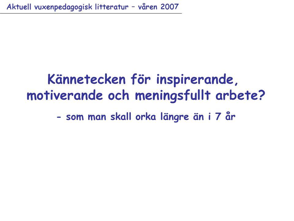 Aktuell vuxenpedagogisk litteratur – våren 2007 Kännetecken för inspirerande, motiverande och meningsfullt arbete.