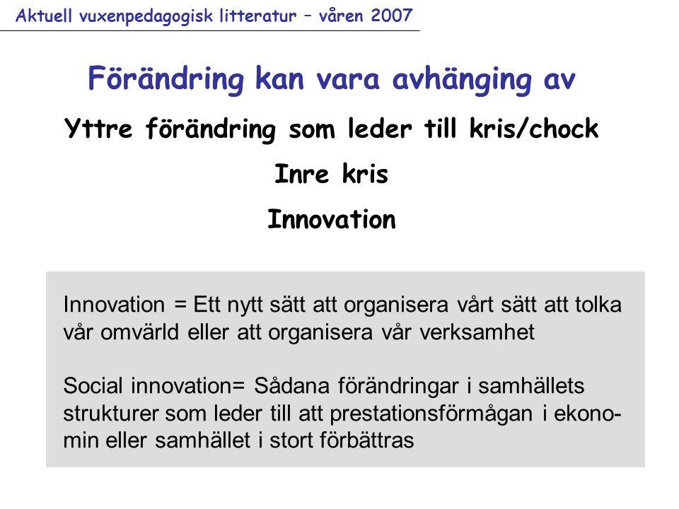 Aktuell vuxenpedagogisk litteratur – våren 2007 Innovation = Ett nytt sätt att organisera vårt sätt att tolka vår omvärld eller att organisera vår verksamhet Social innovation= Sådana förändringar i samhällets strukturer som leder till att prestationsförmågan i ekono- min eller samhället i stort förbättras Förändring kan vara avhänging av Yttre förändring som leder till kris/chock Inre kris Innovation