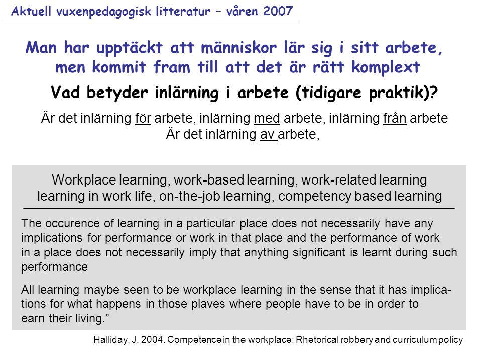 Aktuell vuxenpedagogisk litteratur – våren 2007 Man har upptäckt att människor lär sig i sitt arbete, men kommit fram till att det är rätt komplext Workplace learning, work-based learning, work-related learning learning in work life, on-the-job learning, competency based learning Vad betyder inlärning i arbete (tidigare praktik).