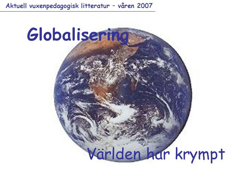Aktuell vuxenpedagogisk litteratur – våren 2007 Globalisering Världen har krympt