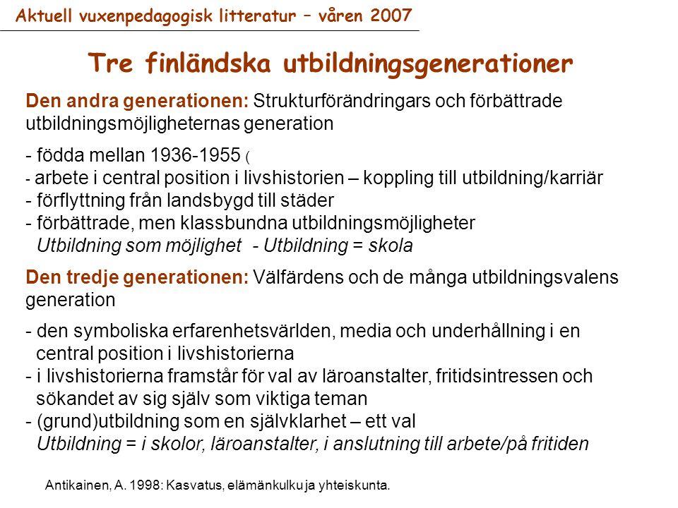 Den andra generationen: Strukturförändringars och förbättrade utbildningsmöjligheternas generation - födda mellan 1936-1955 ( - arbete i central position i livshistorien – koppling till utbildning/karriär - förflyttning från landsbygd till städer - förbättrade, men klassbundna utbildningsmöjligheter Utbildning som möjlighet - Utbildning = skola Den tredje generationen: Välfärdens och de många utbildningsvalens generation - den symboliska erfarenhetsvärlden, media och underhållning i en central position i livshistorierna - i livshistorierna framstår för val av läroanstalter, fritidsintressen och sökandet av sig själv som viktiga teman - (grund)utbildning som en självklarhet – ett val Utbildning = i skolor, läroanstalter, i anslutning till arbete/på fritiden Tre finländska utbildningsgenerationer Antikainen, A.