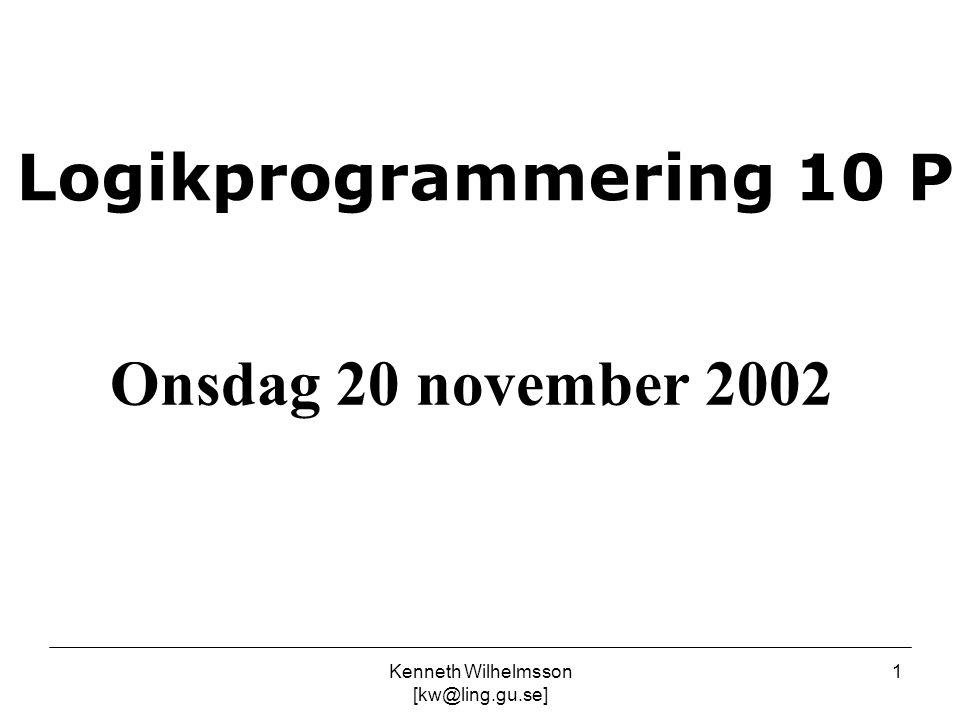 Kenneth Wilhelmsson [kw@ling.gu.se] 1 Logikprogrammering 10 P Onsdag 20 november 2002