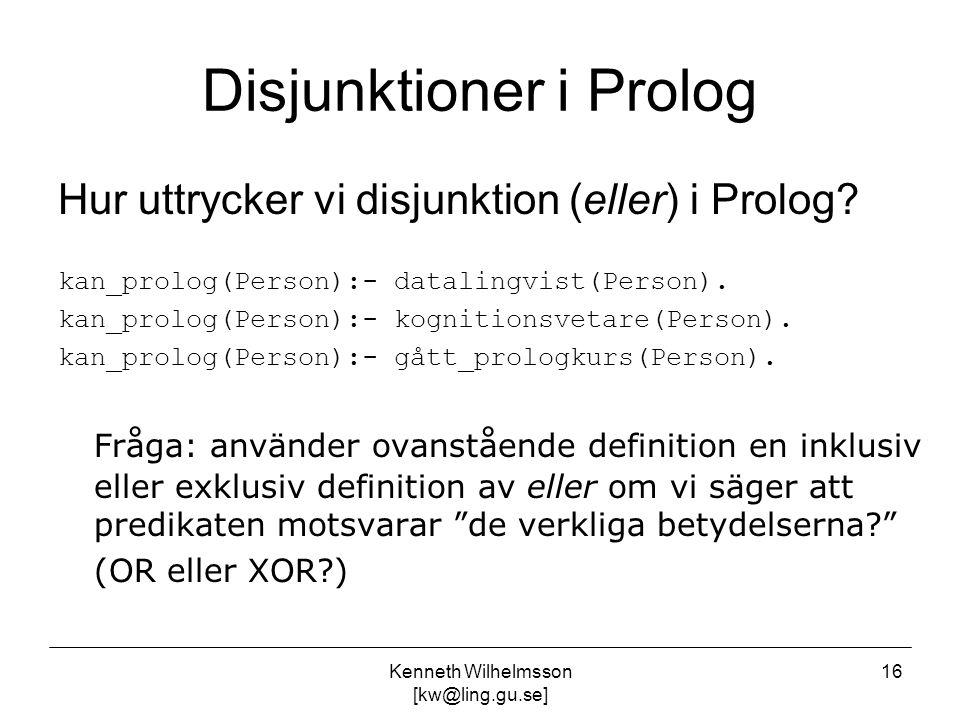 Kenneth Wilhelmsson [kw@ling.gu.se] 16 Disjunktioner i Prolog Hur uttrycker vi disjunktion (eller) i Prolog? kan_prolog(Person):- datalingvist(Person)