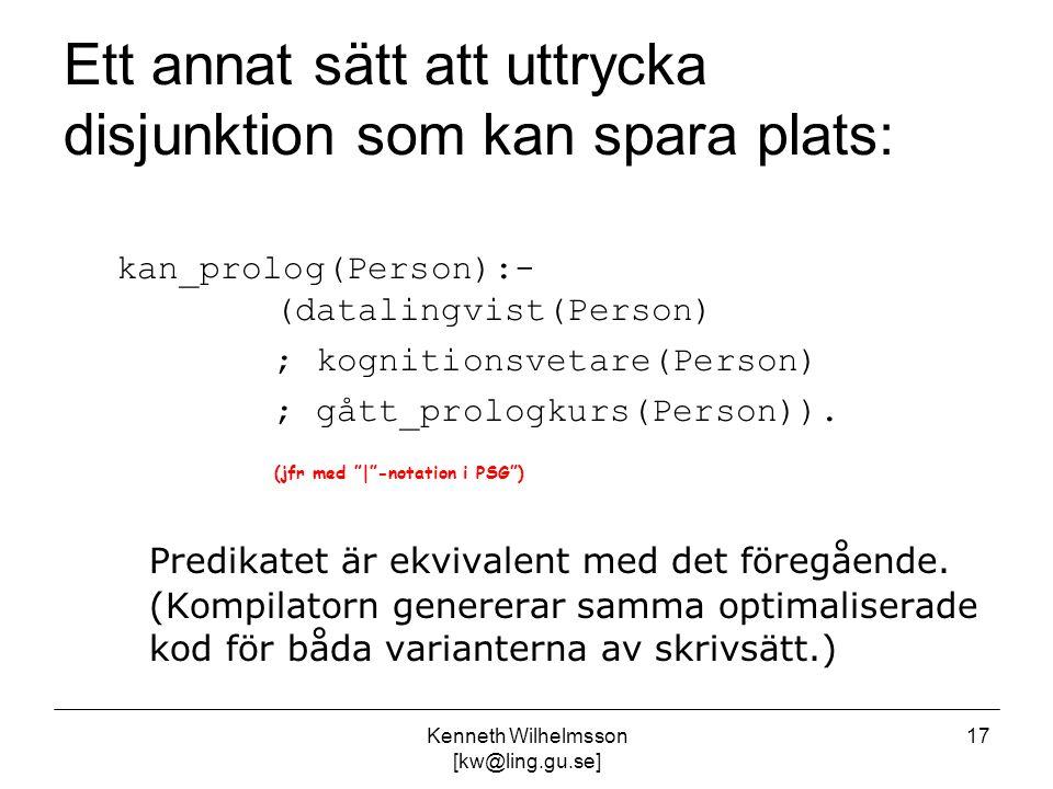 Kenneth Wilhelmsson [kw@ling.gu.se] 17 Ett annat sätt att uttrycka disjunktion som kan spara plats: kan_prolog(Person):- (datalingvist(Person) ; kognitionsvetare(Person) ; gått_prologkurs(Person)).