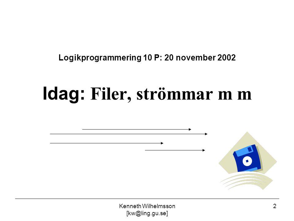 Kenneth Wilhelmsson [kw@ling.gu.se] 2 Logikprogrammering 10 P: 20 november 2002 Idag: Filer, strömmar m m