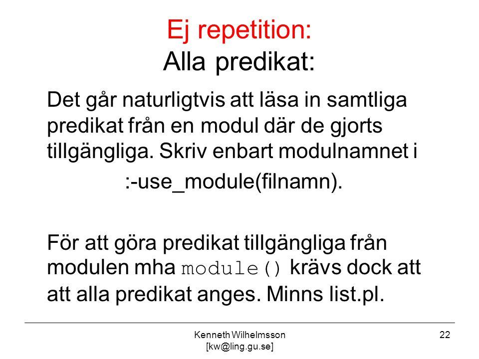 Kenneth Wilhelmsson [kw@ling.gu.se] 22 Ej repetition: Alla predikat: Det går naturligtvis att läsa in samtliga predikat från en modul där de gjorts tillgängliga.