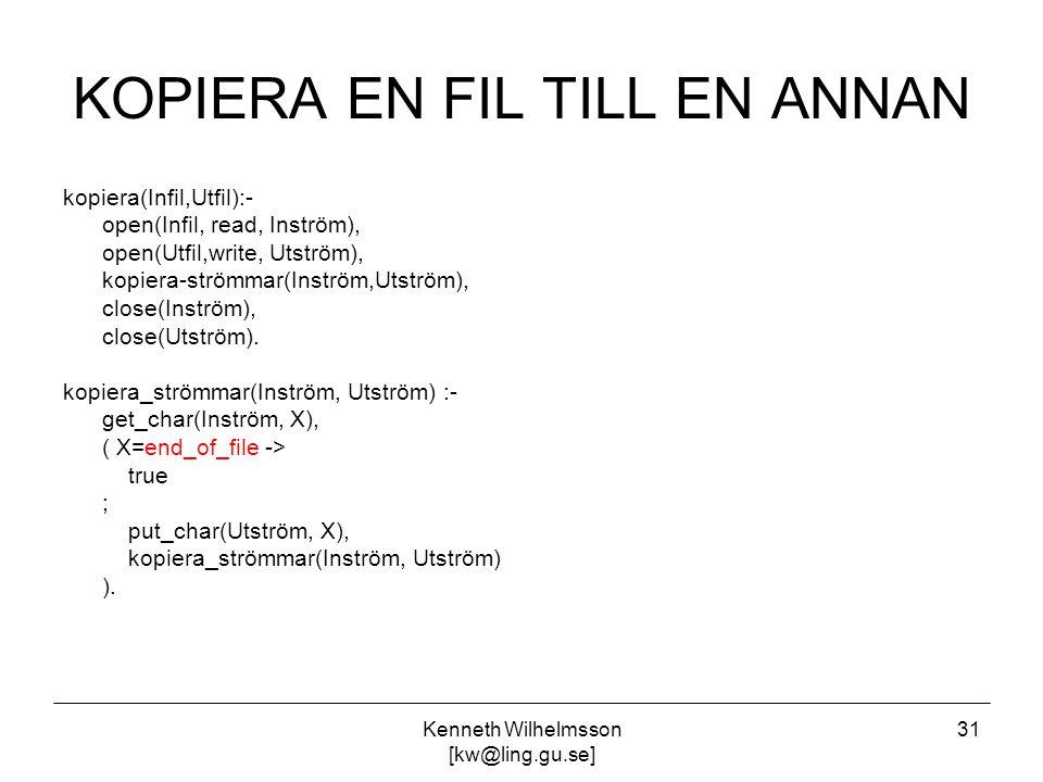 Kenneth Wilhelmsson [kw@ling.gu.se] 31 KOPIERA EN FIL TILL EN ANNAN kopiera(Infil,Utfil):- open(Infil, read, Inström), open(Utfil,write, Utström), kopiera-strömmar(Inström,Utström), close(Inström), close(Utström).