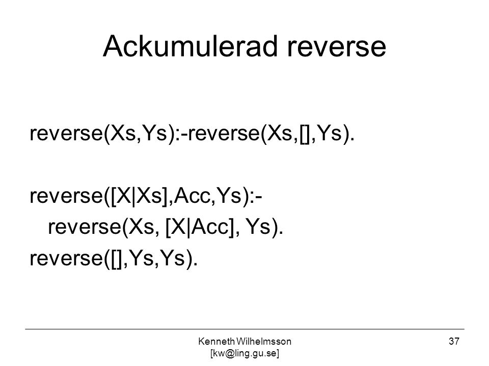 Kenneth Wilhelmsson [kw@ling.gu.se] 37 Ackumulerad reverse reverse(Xs,Ys):-reverse(Xs,[],Ys). reverse([X|Xs],Acc,Ys):- reverse(Xs, [X|Acc], Ys). rever