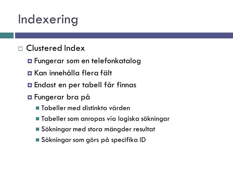 Indexering  Clustered Index  Fungerar som en telefonkatalog  Kan innehålla flera fält  Endast en per tabell får finnas  Fungerar bra på Tabeller med distinkta värden Tabeller som anropas via logiska sökningar Sökningar med stora mängder resultat Sökningar som görs på specifika ID