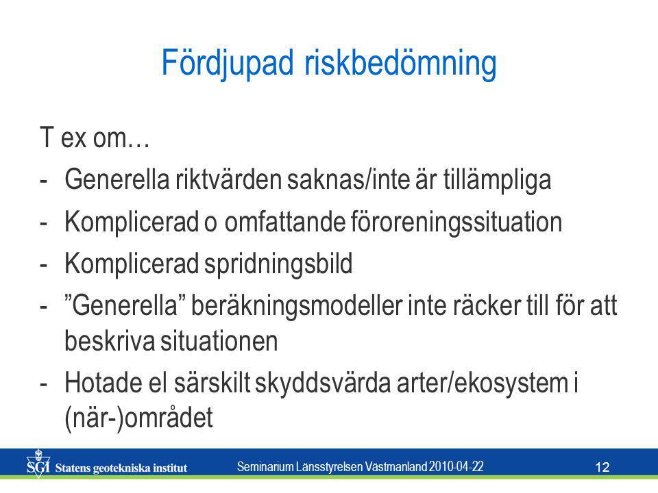Seminarium Länsstyrelsen Västmanland 2010-04-22 12 Fördjupad riskbedömning T ex om… -Generella riktvärden saknas/inte är tillämpliga -Komplicerad o om