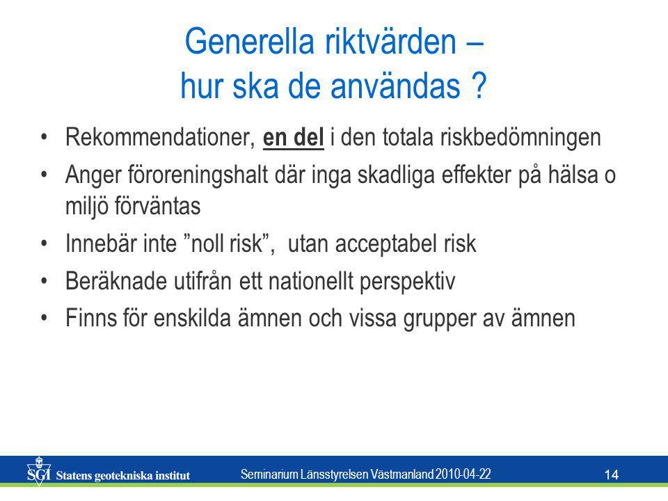 Seminarium Länsstyrelsen Västmanland 2010-04-22 14 Generella riktvärden – hur ska de användas ? Rekommendationer, en del i den totala riskbedömningen